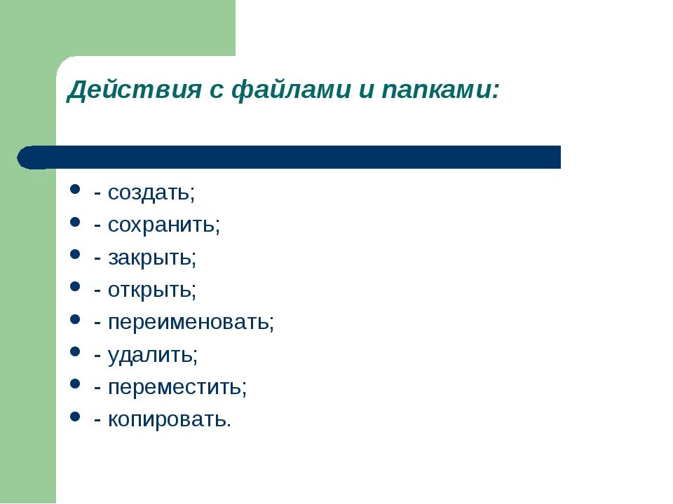 Действия с файлами и папками: - создать; - сохранить; - закрыть; - открыть; -...