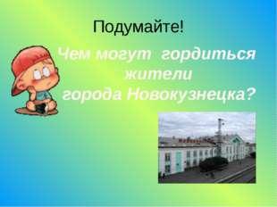 Подумайте! Чем могут гордиться жители города Новокузнецка?
