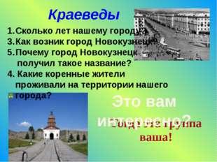 Краеведы Сколько лет нашему городу? Как возник город Новокузнецк? Почему горо