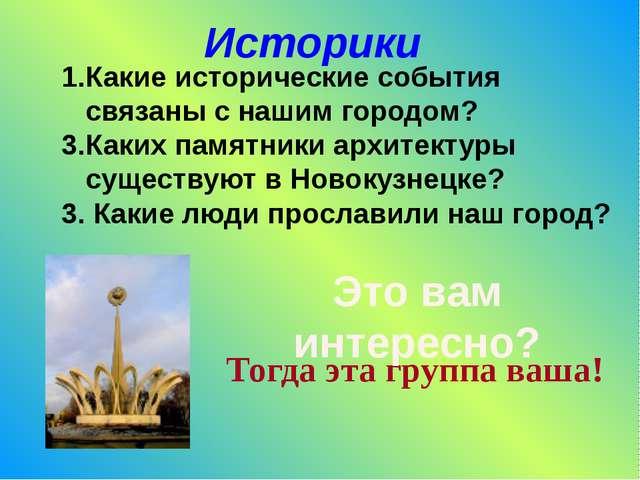 Историки Какие исторические события связаны с нашим городом? Каких памятники...