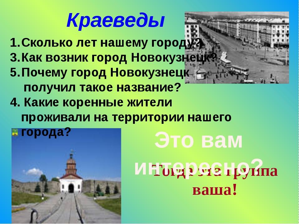 Краеведы Сколько лет нашему городу? Как возник город Новокузнецк? Почему горо...