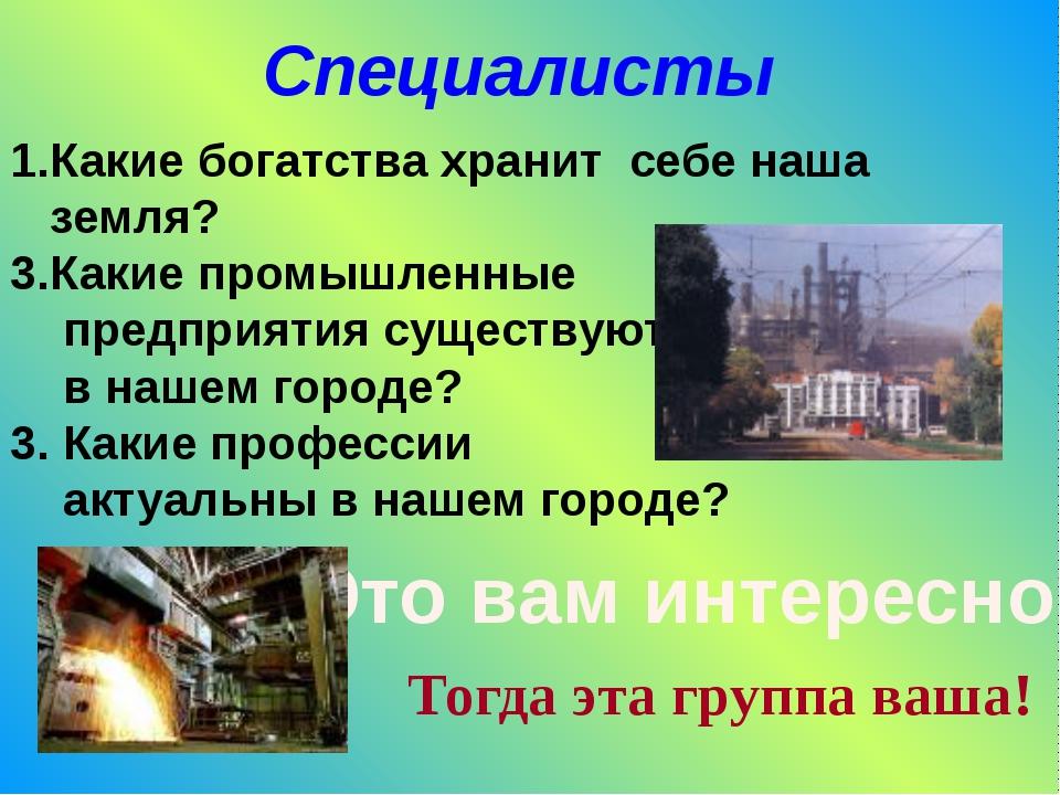 Специалисты Какие богатства хранит себе наша земля? Какие промышленные предпр...