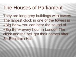 The Houses of Parliament They are long grey buildings with towers. The larges