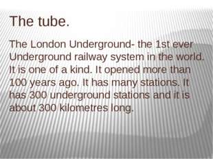 The tube. The London Underground- the 1st ever Underground railway system in