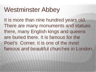 Westminster Abbey It is more than nine hundred years old. There are many monu