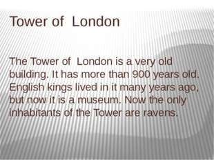 Tower of London The Tower of London is a very old building. It has more than
