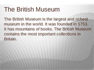 Тhe British Museum The British Museum is the largest and richest museum in th