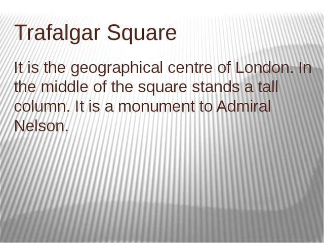 Trafalgar Square It is the geographical centre of London. In the middle of th...