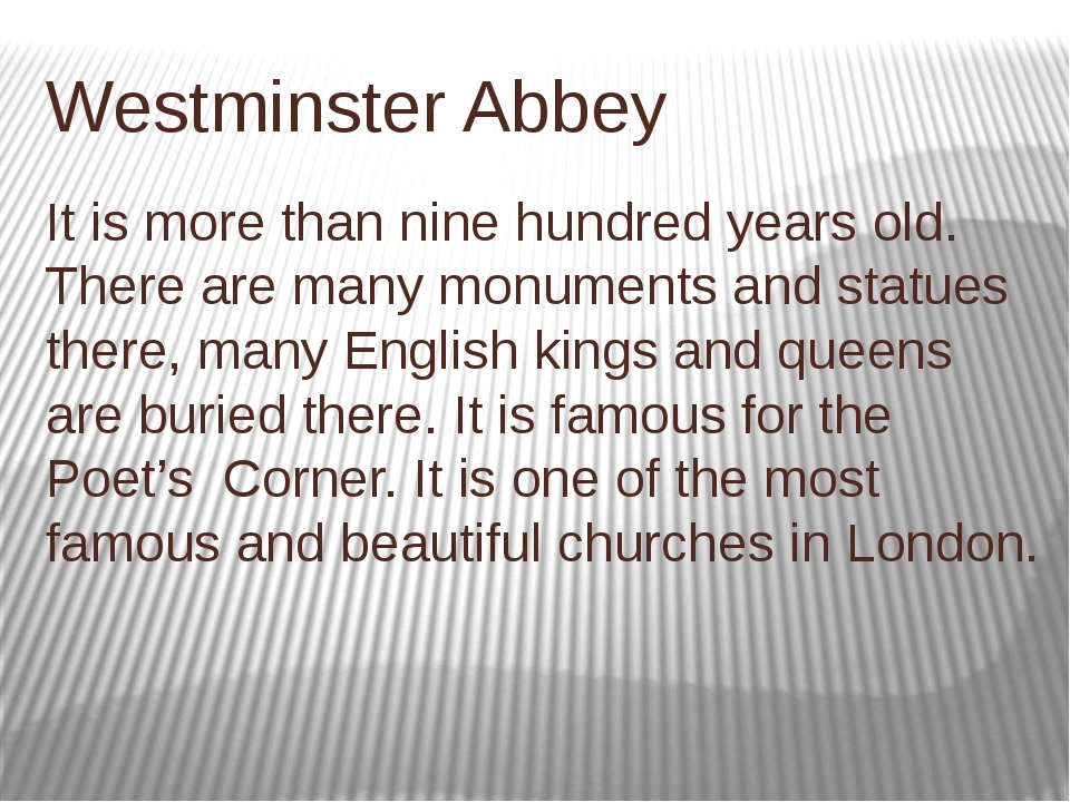 Westminster Abbey It is more than nine hundred years old. There are many monu...