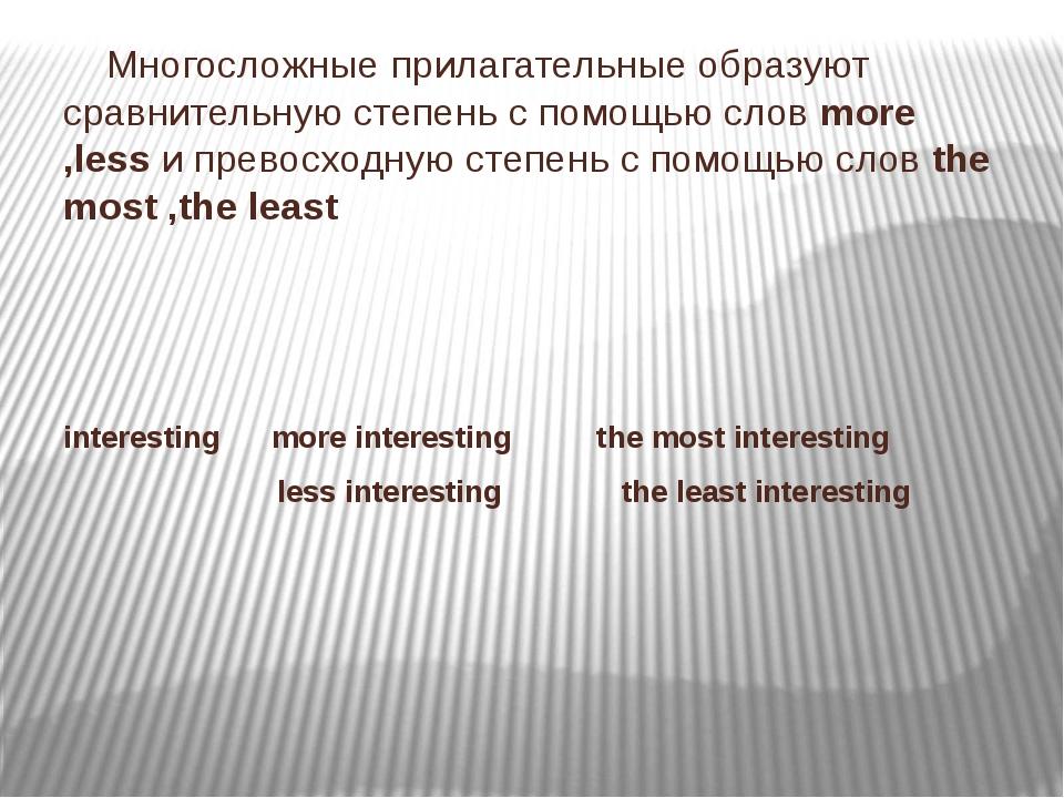 Многосложные прилагательные образуют сравнительную степень с помощью слов mo...