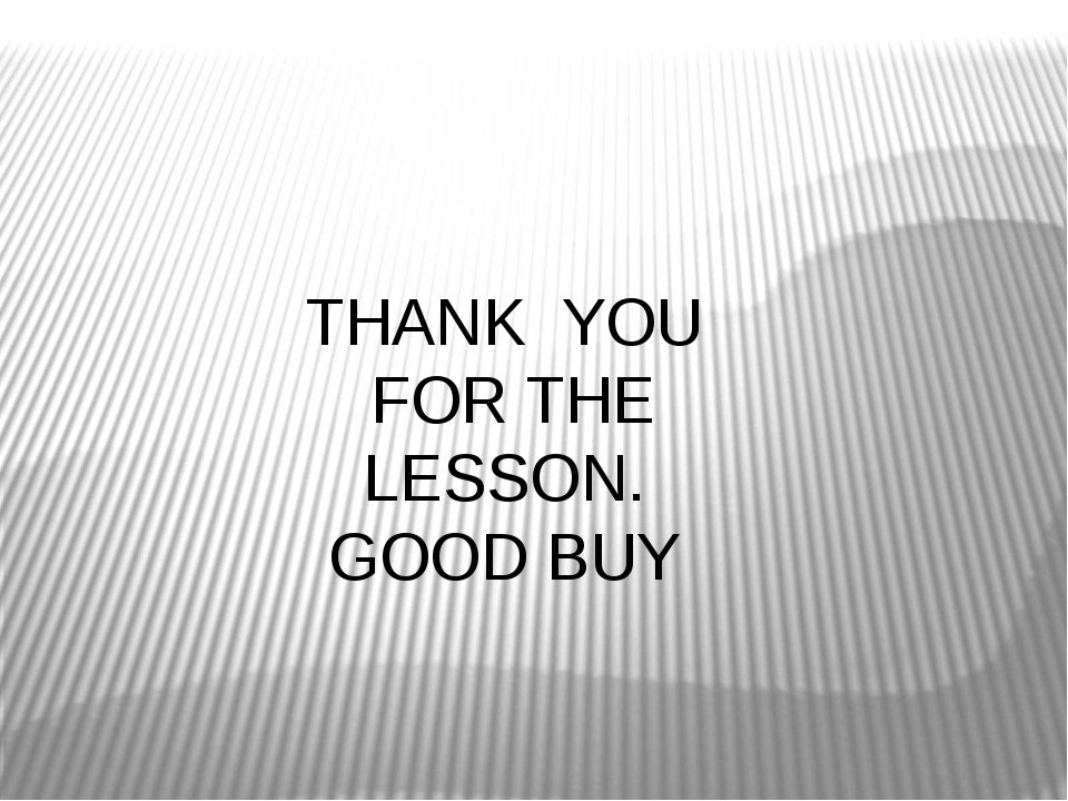 THANK YOU FOR THE LESSON. GOOD BUY