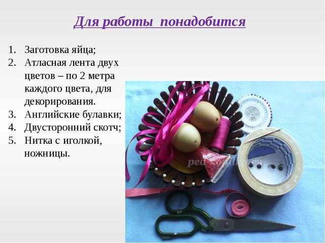 Заготовка яйца; Атласная лента двух цветов – по 2 метра каждого цвета, для де...