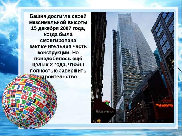 Башня достигла своей максимальной высоты 15 декабря 2007 года, когда была смо...