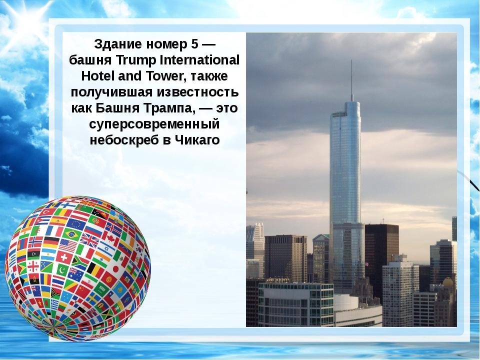 Здание номер 5 — башняTrump International Hotel and Tower, также получившая...