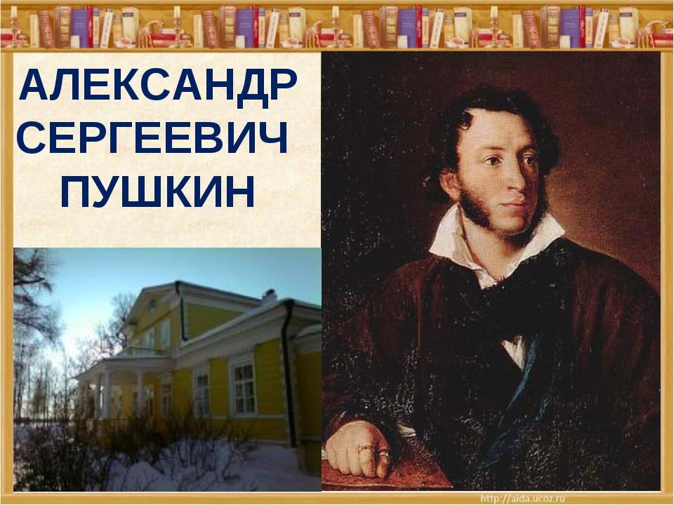* АЛЕКСАНДР СЕРГЕЕВИЧ ПУШКИН