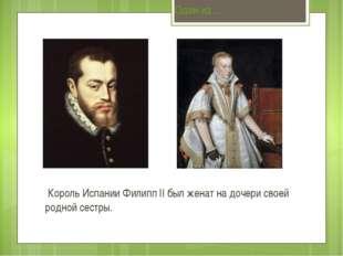 Король Испании Филипп II был женат на дочери своей родной сестры. Один из…