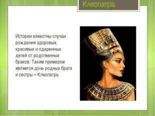 Клеопатра. Истории известны случаи рождения здоровых, красивых и одаренных де