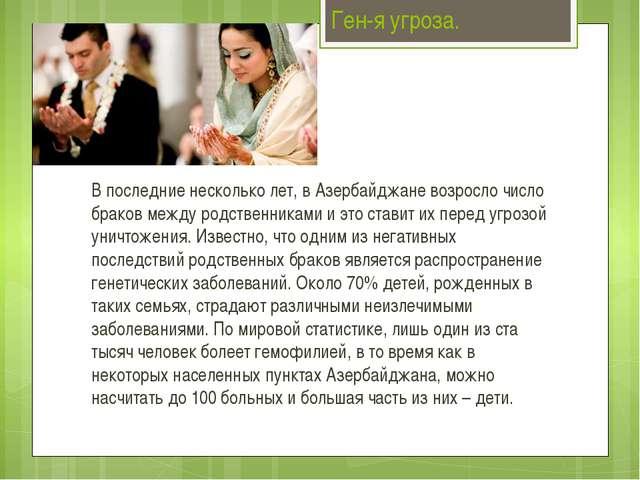 Ген-я угроза. В последние несколько лет, в Азербайджане возросло число браков...
