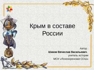 Крым в составе России Автор : Шиков Вячеслав Васильевич, учитель истории МОУ