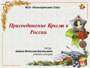 Присоединение Крыма к России Автор : Шиков Вячеслав Васильевич учитель истори