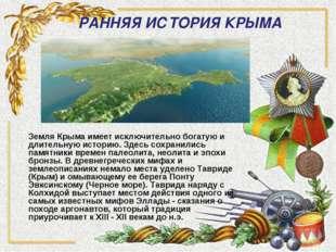 РАННЯЯ ИСТОРИЯ КРЫМА Земля Крыма имеет исключительно богатую и длительную ист