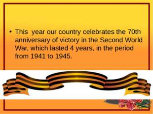 This year our country celebrates the 70th anniversary of victory in the Seco