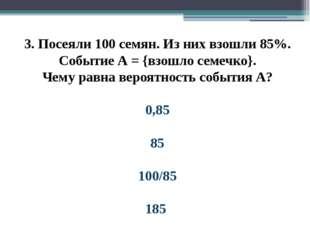 3. Посеяли 100 семян. Из них взошли 85%. Событие А = {взошло семечко}. Чему р