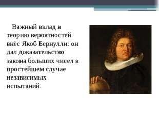 Важный вклад в теорию вероятностей внёс Якоб Бернулли: он дал доказательство