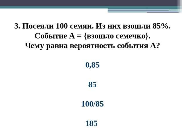 3. Посеяли 100 семян. Из них взошли 85%. Событие А = {взошло семечко}. Чему р...