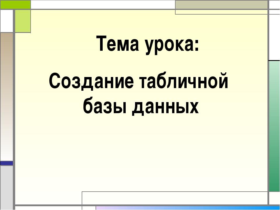 Тема урока: Создание табличной базы данных