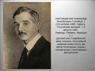 (настоящее имяАлекса́ндр Миха́йлович Гли́кберг;1 (13) октября1880,Одесса,