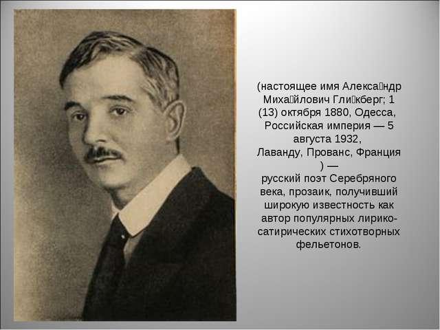 (настоящее имяАлекса́ндр Миха́йлович Гли́кберг;1 (13) октября1880,Одесса,...