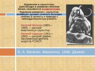 В. А. Ватагин. Мамонты. 1946. Дерево Художники и скульпторы, работающие в ани