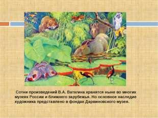 Сотни произведений В.А. Ватагина хранятся ныне во многих музеях России и бли