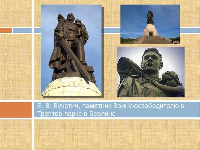 Е. В. Вучетич, памятник Воину-освободителю в Трептов-парке в Берлине