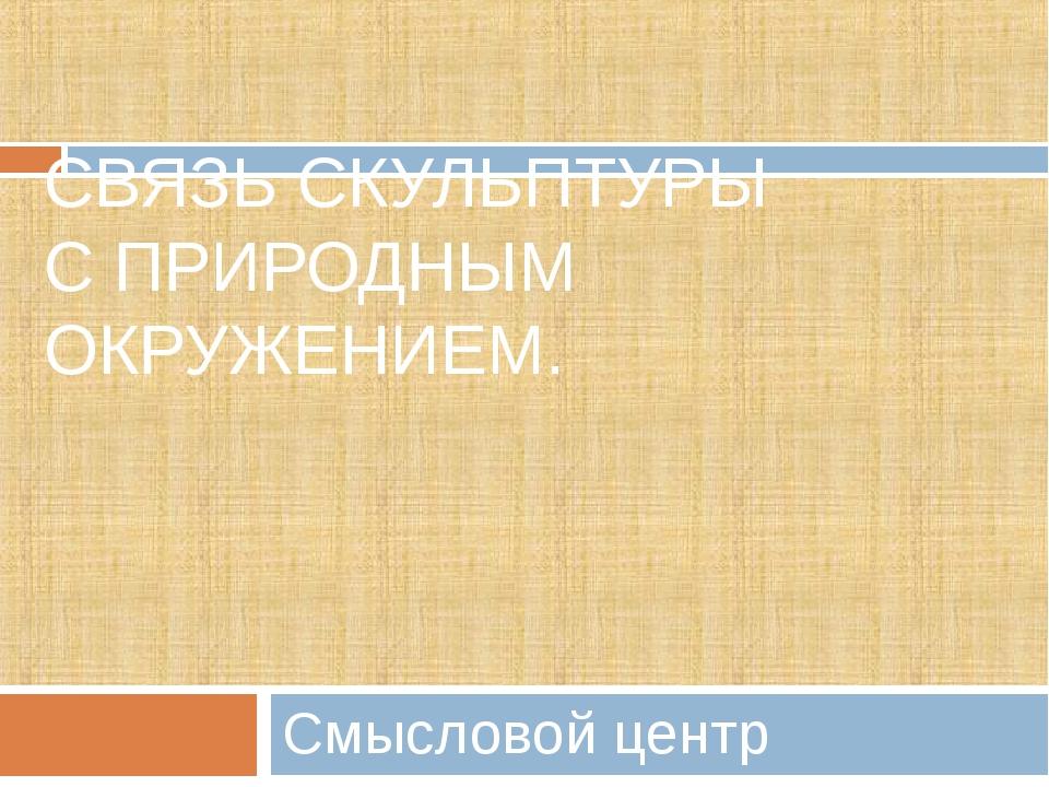 СВЯЗЬ СКУЛЬПТУРЫ С ПРИРОДНЫМ ОКРУЖЕНИЕМ. Смысловой центр