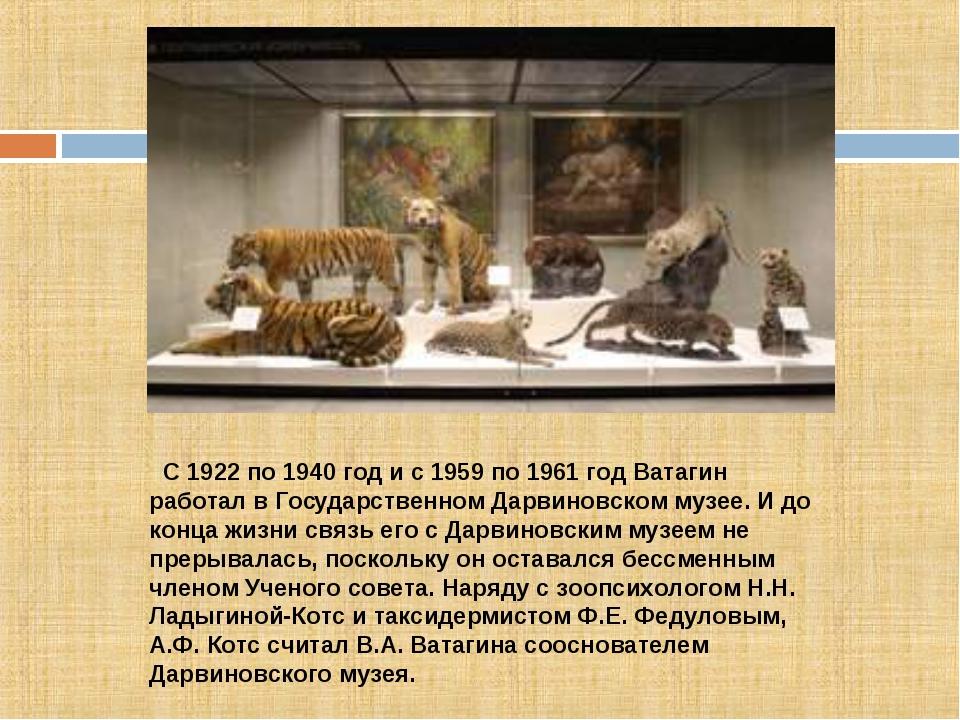 С 1922 по 1940 год и с 1959 по 1961 год Ватагин работал в Гоcударственном Да...