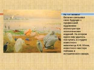 На тот момент Ватагин связывал свое будущее с профессией художника-иллюстрато