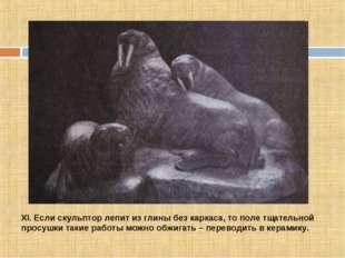 XI. Если скульптор лепит из глины без каркаса, то поле тщательной просушки та