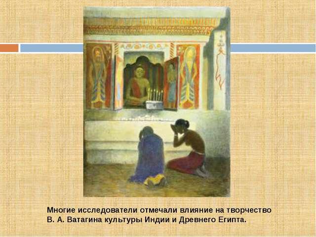 Многие исследователи отмечали влияние на творчество В. А. Ватагина культуры И...