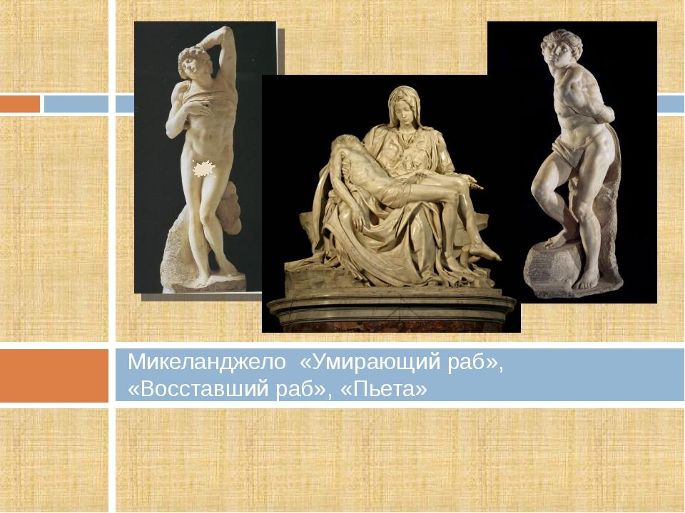 Микеланджело «Умирающий раб», «Восставший раб», «Пьета»