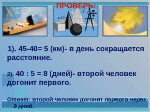 ПРОВЕРЬ: 1). 45-40= 5 (км)- в день сокращается расстояние. 2). 40 : 5 = 8 (д