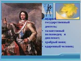 мудрый государственный деятель; талантливый полководец и дипломат; храбрый в