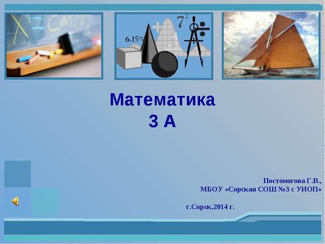 Постоногова Г.В., МБОУ «Сорская СОШ №3 с УИОП» г.Сорск,2014 г. Математика 3 А
