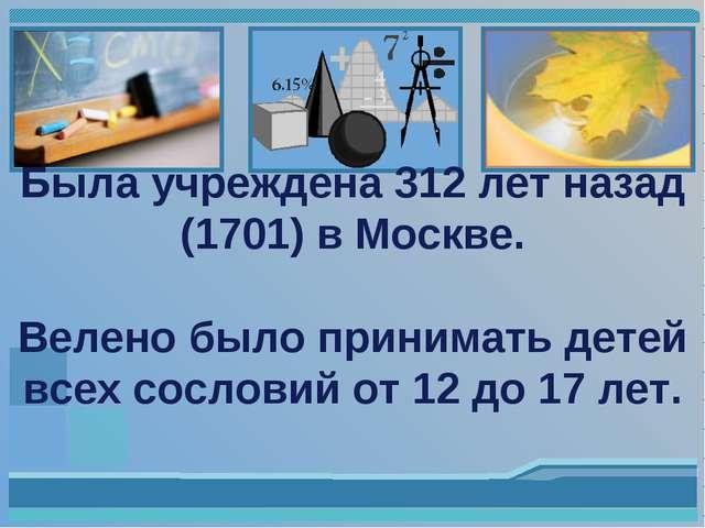 Была учреждена 312 лет назад (1701) в Москве. Велено было принимать детей вс...