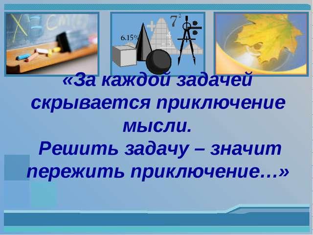 «За каждой задачей скрывается приключение мысли. Решить задачу – значит пере...