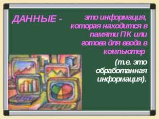 ДАННЫЕ - это информация, которая находится в памяти ПК или готова для ввода в