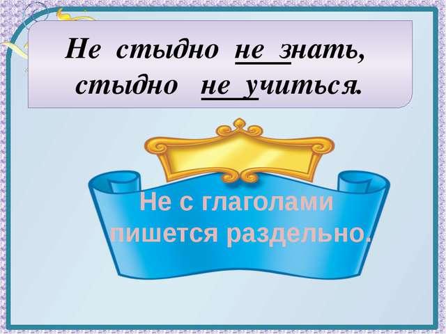 Не стыдно не знать, стыдно не учиться. Не с глаголами пишется раздельно.