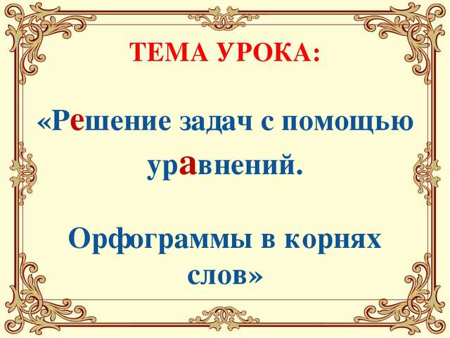 ТЕМА УРОКА: «Решение задач с помощью уравнений. Орфограммы в корнях слов»