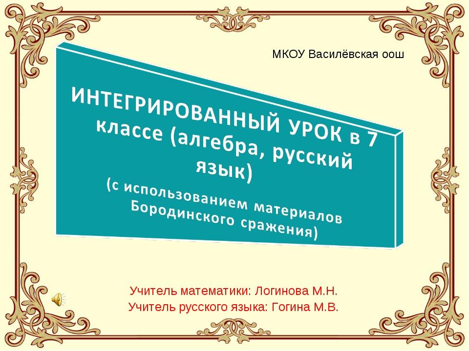 Учитель математики: Логинова М.Н. Учитель русского языка: Гогина М.В. МКОУ Ва...